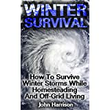 Winter Survival: How To Survive Winter Storms While Homesteading And Off-Grid Living : (Prepper's Guide, Survival Guide, Alternative Medicine, Emergency) (English Edition)