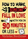 How to Make Someone Fall in Love With You: In 90 Minutes or Less...