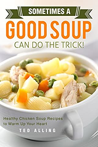 Sometimes A Good Soup Can Do the Trick!: Healthy Chicken
