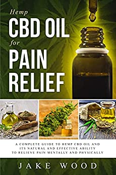 Hemp Cbd Oil For Pain Relief: A Complete Guide To Hemp Cbd Oil And Its Natural And Effective Ability To Relieve Pain Mentally And Physically (includes Recipe Section) por Jake Wood epub