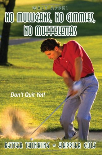 NO MULLIGANS, NO GIMMIES, NO MUFFELETTAS: BETTER THINKING = HAPPIER GOLF por Walt Appel