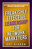 Freakishly Effective Leadership for Network Marketers: How to Reduce Frustration, Drive Massive Duplication and Become a