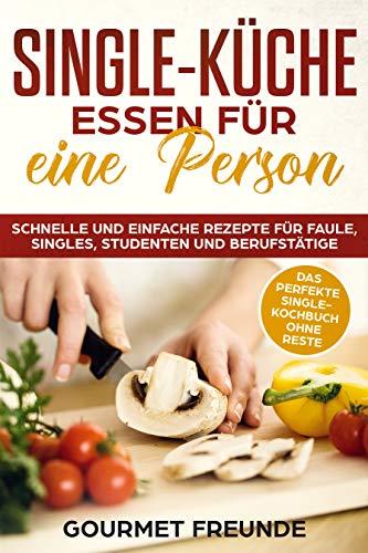 Gourmet-single (SINGLE-KÜCHE: Essen für eine Person. Schnelle und einfache Rezepte für Faule, Singles, Studenten und Berufstätige: Das perfekte Single-Kochbuch ohne Reste)