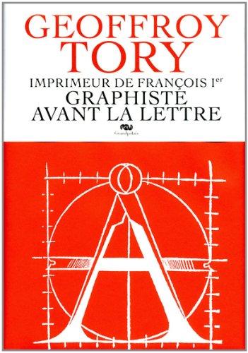 Geoffroy Tory : Imprimeur de François 1er, graphiste avant la lettre