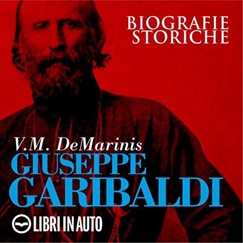 Giuseppe Garibaldi. Biografie Storiche  Audiolibri