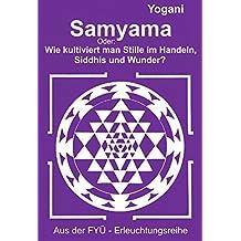 Samyama: Oder: Wie kultiviert man Stille im Handeln,  Siddhis und Wunder? (FYÜ - Erleuchtungsreihe 5)