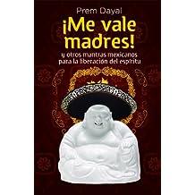 ¡Me Vale Madres!: Mantras Mexicanos Para La Libreacion de el Espiritu