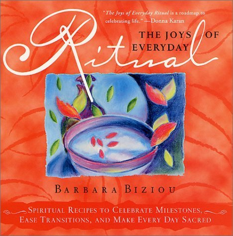 The Joys of Everyday Ritual: Spiritual Recipes to Celebrate Milestones, Ease Transitions, and Make Every Day Sacred by Barbara Biziou (2001-11-19)
