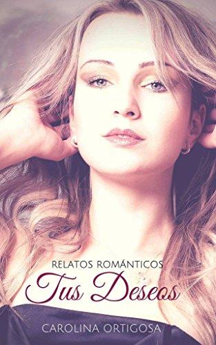 Tus deseos: Relatos románticos y eróticos por Carolina Ortigosa