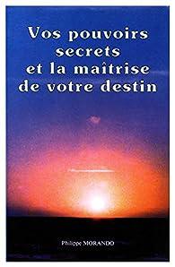 Vos pouvoirs secrets et la maîtrise de votre destin par Philippe Morando