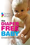 The Diaper-Free Baby: The Natural Toilet Training Alternative: The Natural Toilet Training Alternative for a Happier, He