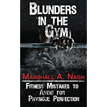 Blunders In The Gym: Fitness Mistakes to Avoid for Physique Perfection (Blunders Series Book 1) (English Edition)