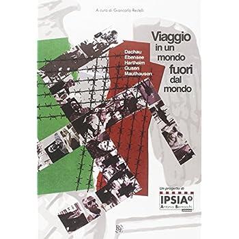Viaggio In Un Mondo Fuori Dal Mondo. Dachau, Ebensee, Hartheim, Gusen, Mauthausen