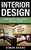 Interior Design: The Most Amazing Tricks Ever (Interior Design, Home Organizing, Home Cleaning, Home Living, Home Design Book 12)