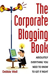 The Corporate Blogging Book: Absolutely Everything You Need to Know to Get it Right