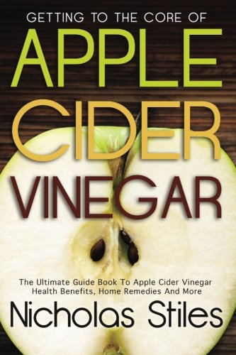 Getting To The Core Of Apple Cider Vinegar:The Ultimate Guide Book To Apple Cider Vinegar Health Benefits, Home Remedies And More