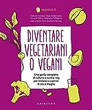 Diventare vegetariani o vegani. Una guida completa di cultura e cucina veg per iniziare a capirne di più e meglio