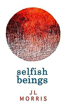 Selfish Beings (Selfish Beings, Book 1) by [Morris, J L]