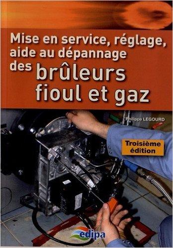Mise en service, rglage, aide au dpannage des brleurs fioul et gaz de Philippe Legourd ( 1 mai 2012 )