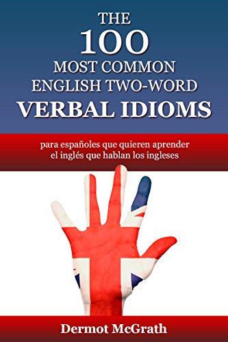 THE 100 MOST COMMON ENGLISH TWO-WORD VERBAL IDIOMS: para españoles que quieren aprender el inglés que hablan los ingleses (THE ONE HUNDRED SERIES)