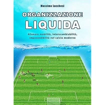 Organizzazione Liquida. Allenare Mobilità, Interscambiabilità, Imprevedibilità Nel Calcio Moderno