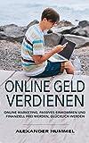 Online Geld verdienen: Online Marketing, Passives Einkommen und Finanziell frei werden, Glücklich werden