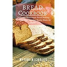 Bread Cookbook: Delicious Homemade Bread Baking Recipes That You Can Easily Make At Home! (English Edition)