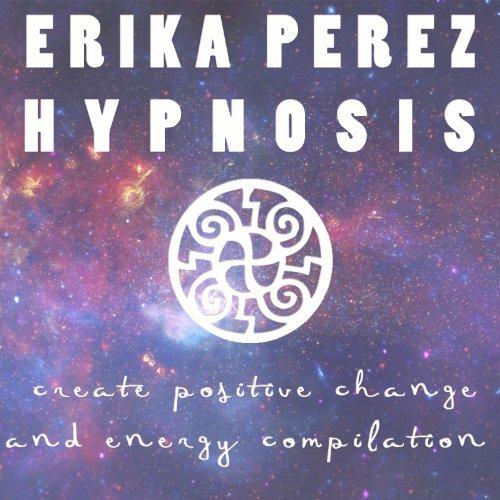 Cree el Cambio y la Energía Positivos Colección Española de Hipnosis  (Create Positive Change and Energy Spanish Hypnosis Collection) por Erika Perez