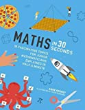 Maths in 30 Seconds: 30 fascinating topics for junior mathematicians explained in half a minute (Kids 30 Second)