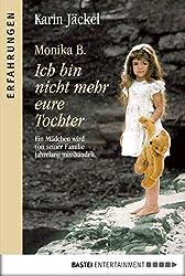Monika B. Ich bin nicht mehr eure Tochter: Ein Mädchen wird von seiner Familie jahrelang misshandelt (Erfahrungen)