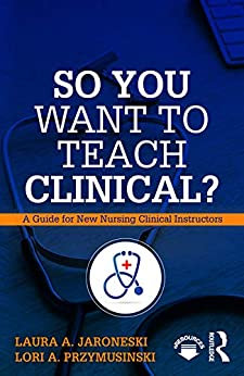 So You Want To Teach Clinical?: A Guide For New Nursing Clinical Instructors por Laura A. Jaroneski