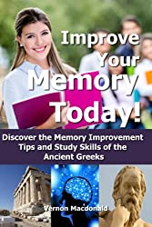 Improve Your Memory Today! Discover the Memory Improvement Tips and Study Skills of the Ancient Greeks (improve memory, mental training, memory improvement, mental fitness Book 2) (English Edition)