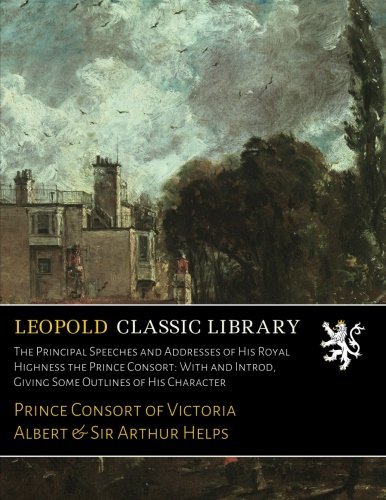 The Principal Speeches and Addresses of His Royal Highness the Prince Consort: With and Introd, Giving Some Outlines of His Character por Prince Consort of Victoria Albert