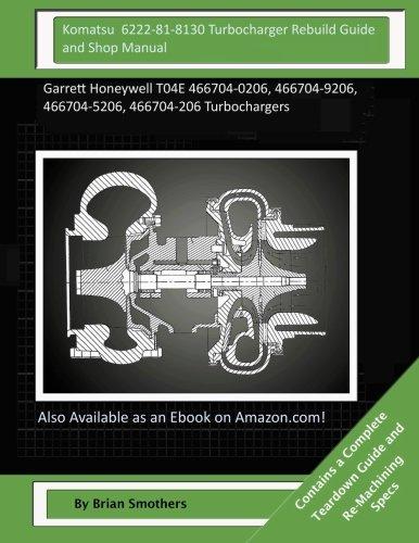 Komatsu 6222-81-8130 Turbocharger Rebuild Guide and Shop Manual: Garrett Honeywell T04E 466704-0206, 466704-9206, 466704-5206, 466704-206 Turbochargers