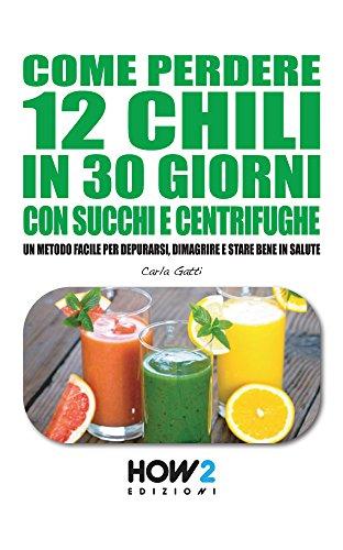 come perdere 12 chili in 30 giorni con succhi e centrifughe. un metodo facile per depurarsi, dimagrire e stare bene in salute (how2 edizioni vol. 86)