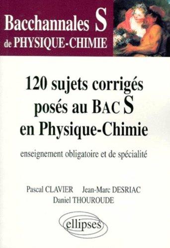 PHYSIQUE-CHIMIE TERMINALE S 120 SUJETS CORRIGES POSES AU BAC S EN PHYSIQUE-CHIMIE. Enseignement obligatoire et de spécialité