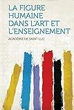 Cover of: La Figure Humaine Dans l'Art Et l'Enseignement | Academie De Saint-Luc