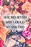 She Believed She Could So She Did Notebook: Female Empowerment Floral Journal: Volume 1 (Inspirational Journal)