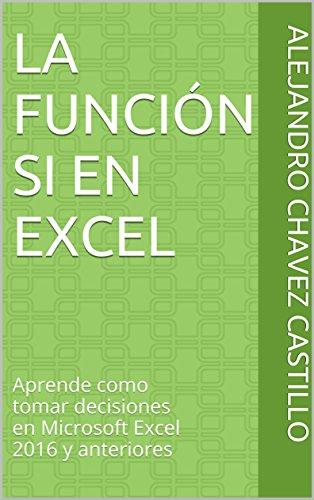 La Función SI en Excel: Aprende como tomar decisiones en Microsoft Excel 2016 y anteriores (Aprende Excel nº 2) por Alejandro Chavez Castillo