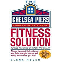 Chelsea Piers Fitness Solution: Achieve a Lifetime of Health, Weight-Loss and Vitality By Discovering the Activity You Love