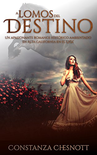 A lomos del destino:. Una novela de amor, acción y aventuras ambientada en Alta California en el s.XIX por Constanza Chesnott