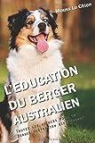 L'EDUCATION DU BERGER AUSTRALIEN: Toutes les astuces pour un Berger Australien bien éduqué
