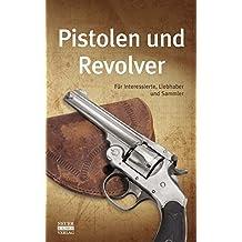 Pistolen und Revolver: Für Interessierte, Liebhaber und Sammler