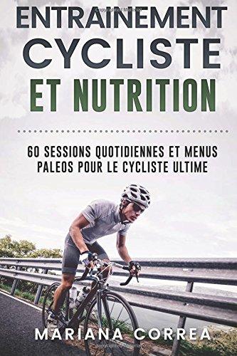 ENTRAINEMENT CYCLISTE Et NUTRITION: 60 SESSIONS QUOTIDIENNES ET MENUS PALEOS POUR Le CYCLISTE ULTIME por Mariana Correa