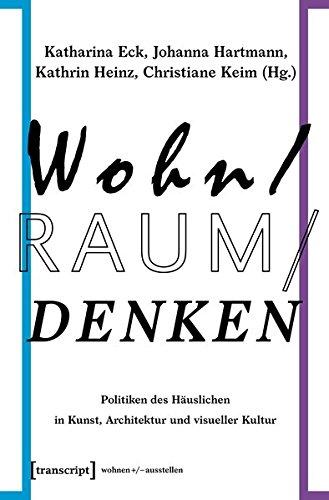 Wohn/Raum/Denken: Politiken des Häuslichen in Kunst, Architektur und visueller Kultur (wohnen+/-ausstellen)