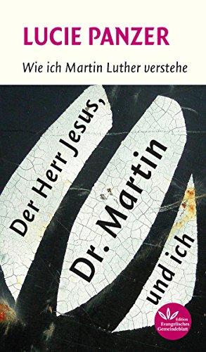 Der Herr Jesus, Dr. Martin und ich: Wie ich Martin Luther verstehe