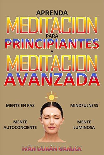 Aprenda  Meditación para  Principiantes   y  Meditación Avanzada: Mindfulness   Mente  en Paz    Mente  Luminosa    Mente Autoconsciente por Iván Durán Garlick