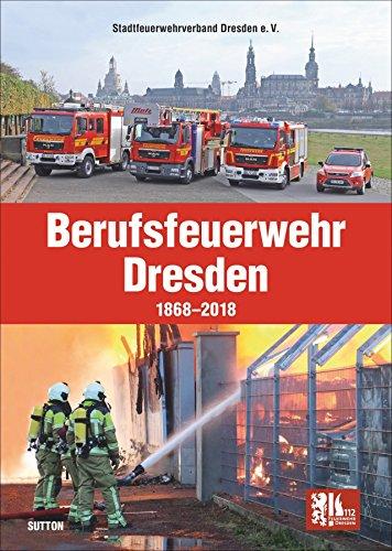 Die Berufsfeuerwehr Dresden, 150 Jahre in faszinierenden Fotografien, Feuerwehrleute und Einsatzfahrzeuge im Wandel der Zeit (Sutton - Bilder der Feuerwehr)
