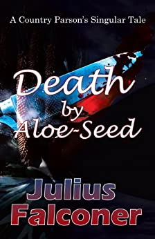Death by Aloe-Seed: A Country Parson's Singular Tale (Julius Falconer Series Book 18) by [Falconer, Julius]