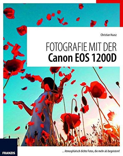 Fotografie mit der Canon EOS 1200D: ...Atmosphärisch dichte Fotos, die mehr als begeistern (T5 Rebel Canon Eos)